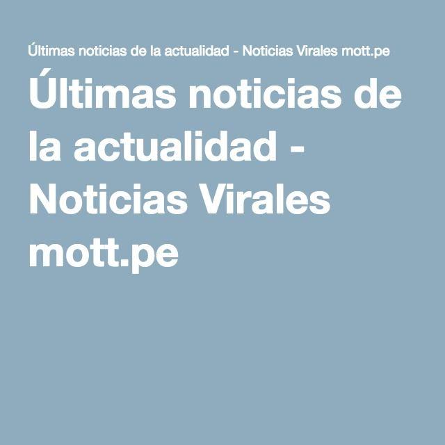 Últimas noticias de la actualidad - Noticias Virales mott.pe
