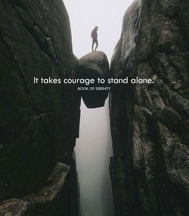 It takes a courage to stand alone.