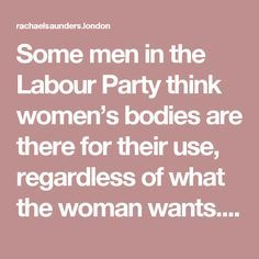 I have pulled men out of a crowded meeting room where I saw them groping a young woman who could not get away.. I have had to hit, pummel and scream to get a car stopped when a member giving me a lift home tried to take me somewhere else. I have sat in a pub with Labour men chatting about prostitutes they have used.