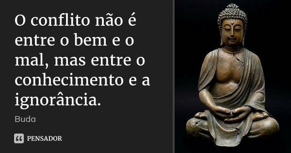 O conflito não é entre o bem e o mal, mas entre o conhecimento e a ignorância.... Frase de Buda.