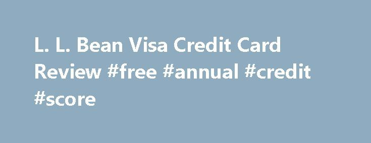 L. L. Bean Visa Credit Card Review #free #annual #credit #score http://philippines.remmont.com/l-l-bean-visa-credit-card-review-free-annual-credit-score/  #ll bean credit card # L.L. Bean Visa Card Review By George Yacik. Credit/Debt Management Expert About.com Rating Outdoor enthusiasts and fans of L.L. Bean outdoor and clothing catalog, will love the L.L. Bean Visa credit card. It has one of the best rewards and benefits programs of any retailer out there. Bean Visa anywhere that Visa is…