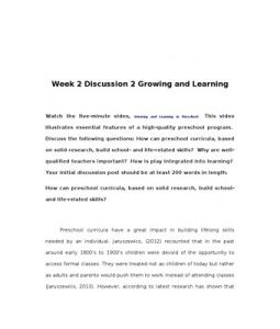 Week 2 Discussion 2 Growing and Learning    Watch the five-minute video, Growing and Learning in Preschool. This video illustrates essential features of a high-quality preschool program. Discuss the following questions: How can preschool curricula, based on… (More)