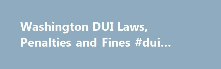 Washington DUI Laws, Penalties and Fines #dui #cases #dismissed http://lease.nef2.com/washington-dui-laws-penalties-and-fines-dui-cases-dismissed/  # Washington DUI Laws, Fines and Penalties Disclaimer: We try to keep the information provided here up to date. However, laws often change, as do their interpretation and application. Different jurisdictions within a state may enforce the laws in different ways. For that reason, we recommended that you seek the advice of a local attorney familiar…