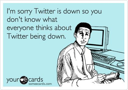 I'm sorry Twitter is down so you don't know what everyone thinks about Twitter being down. ecardTwitter Quotes, Ecards