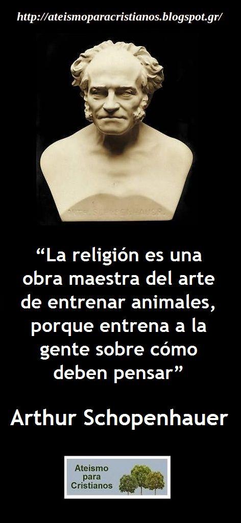 ... La religión es una obra maestra del arte de entrenar animales, porque entrena a la gente sobre cómo deben pensar. Arthur Schopenhauer.