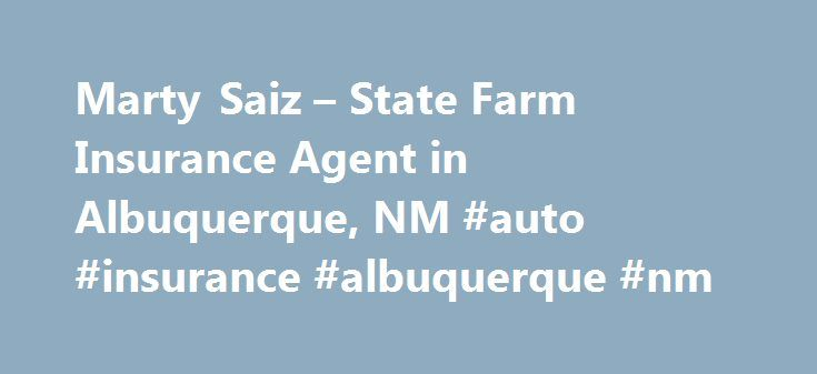 Marty Saiz – State Farm Insurance Agent in Albuquerque, NM #auto #insurance #albuquerque #nm http://australia.nef2.com/marty-saiz-state-farm-insurance-agent-in-albuquerque-nm-auto-insurance-albuquerque-nm/  # Marty Saiz Ins Agcy Inc State Farm Agent since 1985 Can assist with your auto, homeowners, life & health Lifetime Resident Focusing on Relocation to New Mexico President-Elect of New Mexico Sports Hall of Fame President of the Danny Granger AAU Basketball Club Major Sponsor of High…