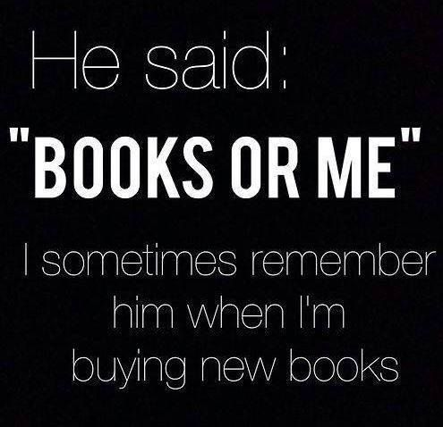 """He said 'books or me.' I sometimes remember him when I'm buying new books."" - Unknown #quotes #reading *"