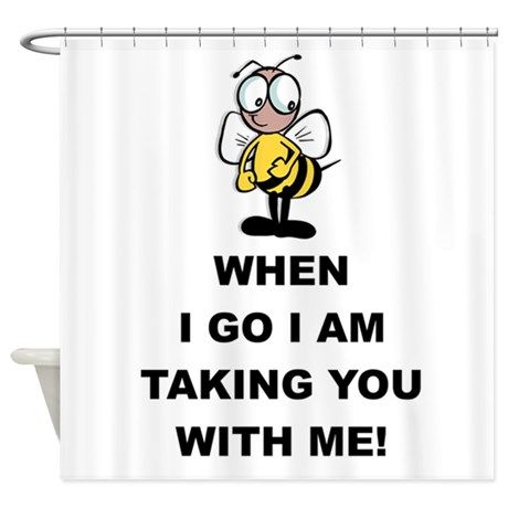 When I Go I am Taking You With Me! Shower Curtain on CafePress.com