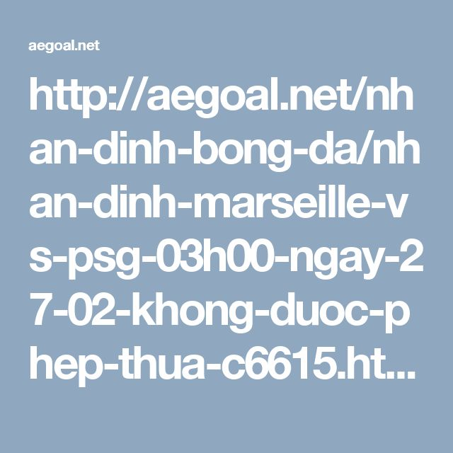 http://aegoal.net/nhan-dinh-bong-da/nhan-dinh-marseille-vs-psg-03h00-ngay-27-02-khong-duoc-phep-thua-c6615.html