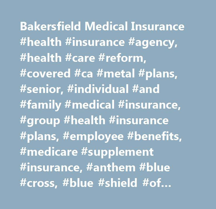 Bakersfield Medical Insurance #health #insurance #agency, #health #care #reform, #covered #ca #metal #plans, #senior, #individual #and #family #medical #insurance, #group #health #insurance #plans, #employee #benefits, #medicare #supplement #insurance, #anthem #blue #cross, #blue #shield #of #ca, #bakersfield, #kern #county #ca…