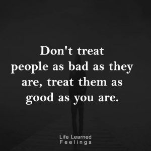 Best Sites For Quotes, Don't treat people as bad as they are treat them as good as you are