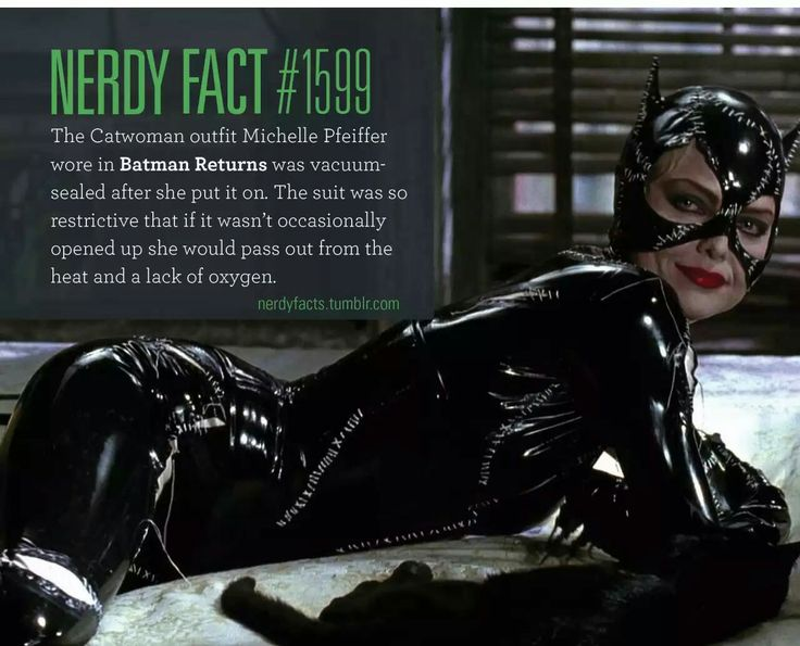 Nerdy fact #1599: The Catwoman outfit Michelle Pfeiffer wore in Batman Returns was vacuum-sealed after she put it on. The suit was so restrictive that if it wasn't occasionally opened up she would pass out from the heat and a lack of oxygen.