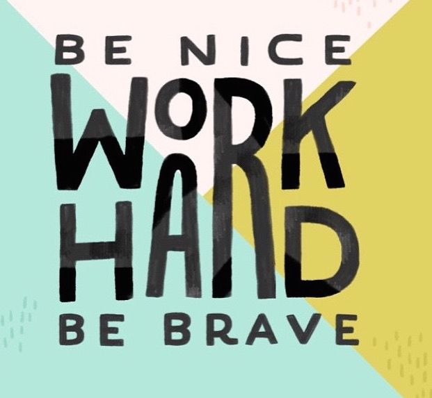 Be nice, work hard, & be brave.