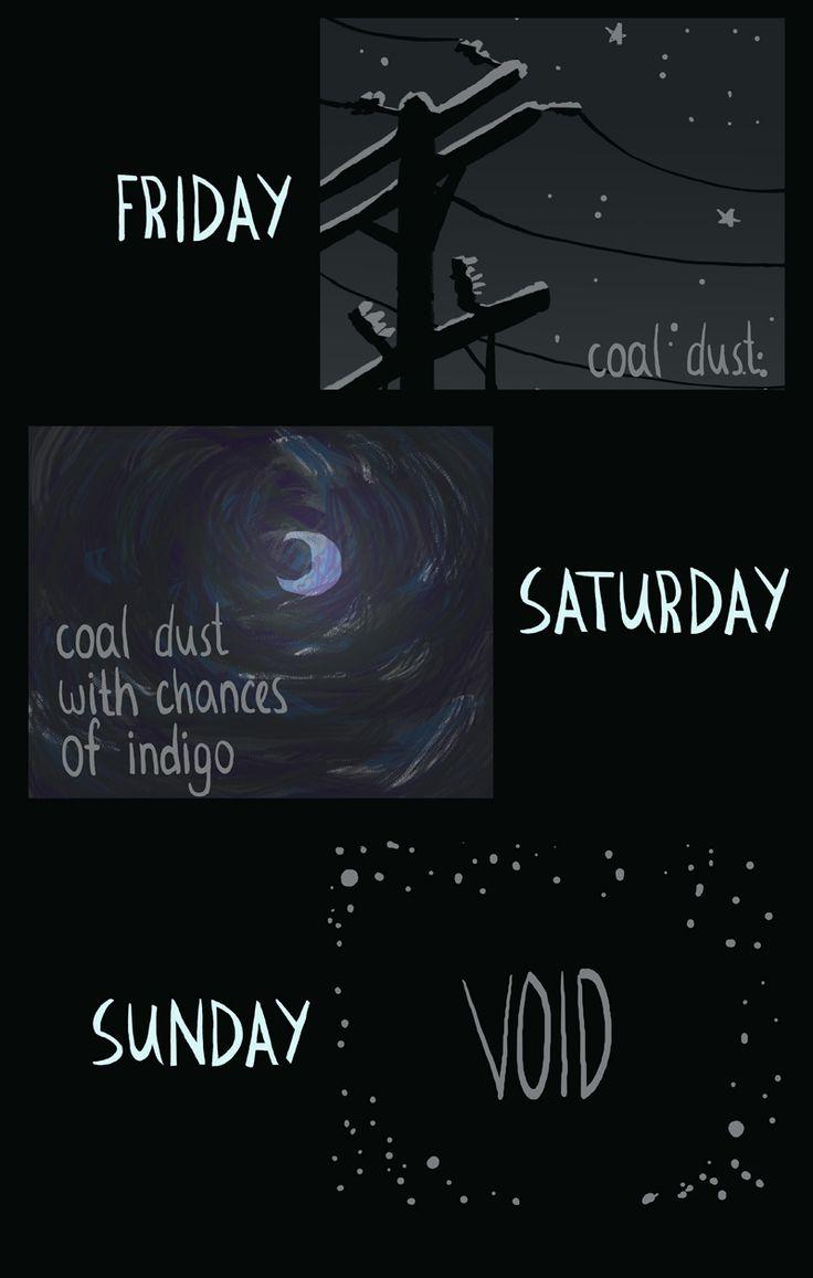 Friday: coal dust. Saturday: coal dust with chances of indigo. Sunday: void. WelcomeToNightVale