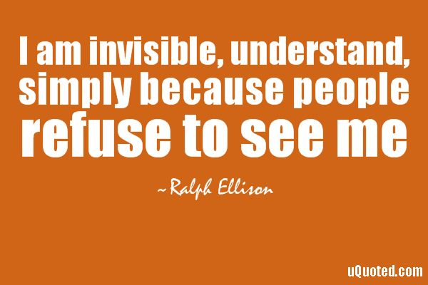 I Am Invisible, Understand, Simply Because People Refuse