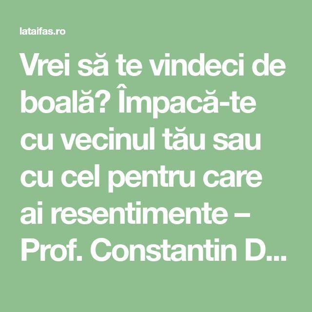 Vrei să te vindeci de boală? Împacă-te cu vecinul tău sau cu cel pentru care ai resentimente – Prof. Constantin Dulcan