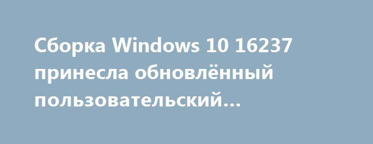 Сборка Windows 10 16237 принесла обновлённый пользовательский интерфейс http://ilenta.com/news/mac-windows/news_16978.html  На днях компания Microsoft выпустила новую сборку Windows 10, в которой обновила интерфейс всей системы в целом. ***