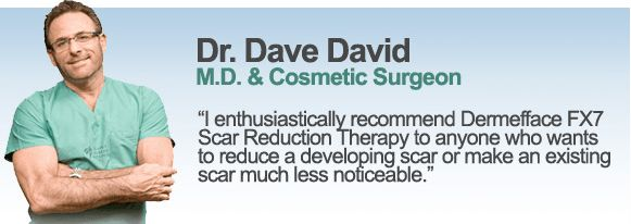 I enthusiastically recommend Demefface FX7 Scar Reduction Therapy to anyone who wants to reduce a developing scar or make and existing scar less noticable. - Dr. Dave David