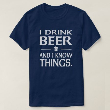 I Drink Beer and I know Things T-Shirt - click to get yours right now!