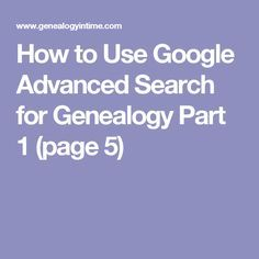 How to Use Google Advanced Search for Genealogy Part 1 (page 5)