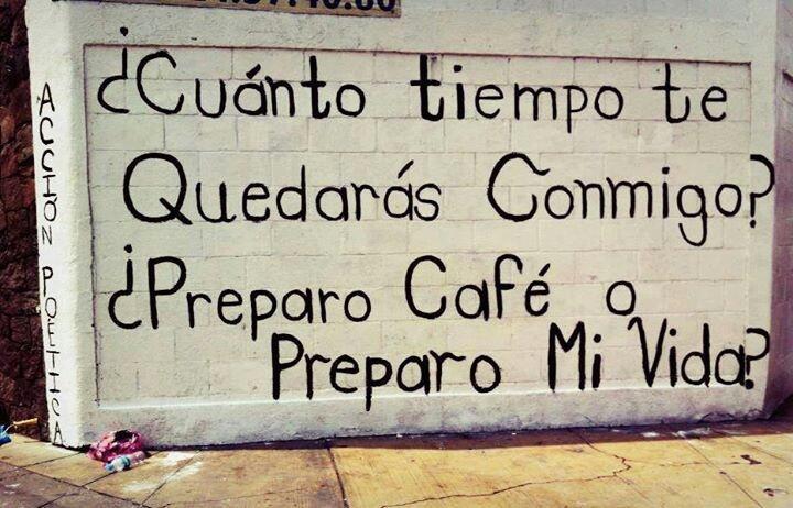 """""""¿Cuánto tiempo te quedarás conmigo?  ¿Preparo café o preparo mu vida?""""  (por carlos fuentes)"""