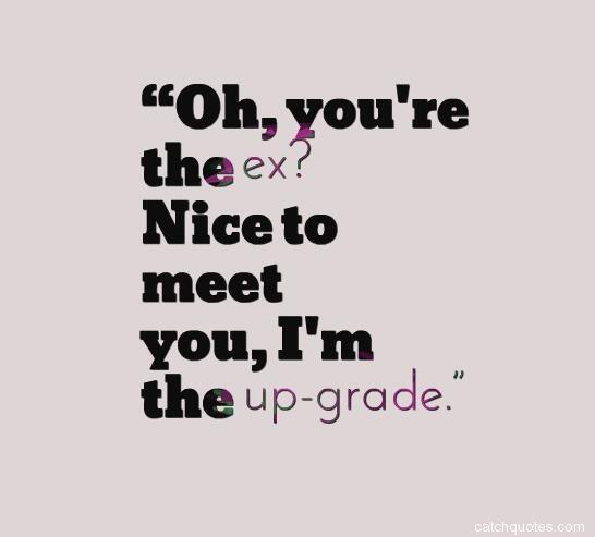 """Oh, you're the ex? Nice to meet you, I'm the up-grade."""