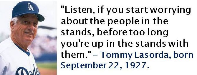 Tommy Lasorda, born September 22, 1927.  This quote applies to more things than just baseball. #TommyLasorda #SeptemberBirthdays #Quotes #Baseball
