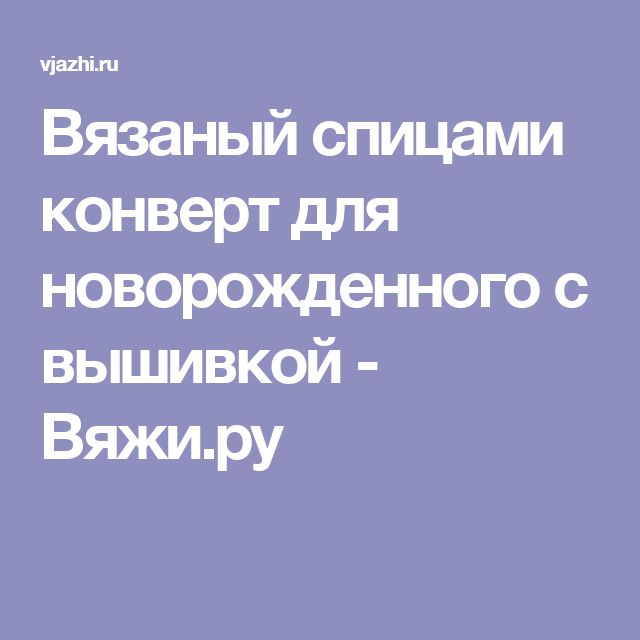 Вязаный спицами конверт для новорожденного с вышивкой - Вяжи.ру