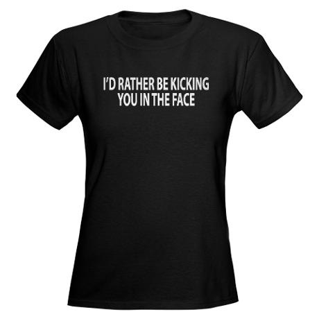 "I might have to get this one to wear to sparring class. ""I'd Rather Be Kicking You in the Face."" Women's Dark T-Shirt #taekwondo $26.50"