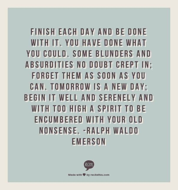 Finish each day and be done with it. You have done what you could. Some blunders and absurdities no doubt crept in; forget them as soon as you can. Tomorrow is a new day; begin it well and serenely and with too high a spirit to be encumbered with your old nonsense. -Ralph Waldo Emerson
