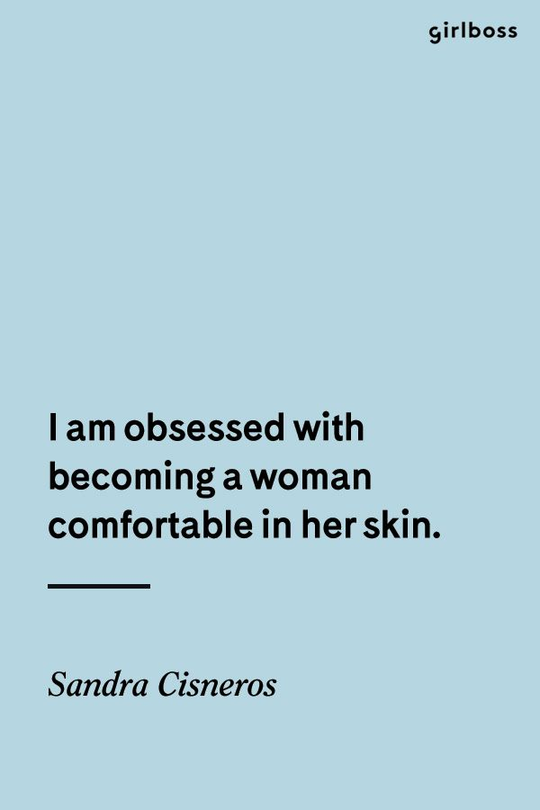 GIRLBOSS QUOTE: I am obsessed with becoming a woman comfortable in her skin. -Sandra Cisneros