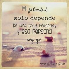 mi felicidad solo depende de una persona y esa persona soy yo.