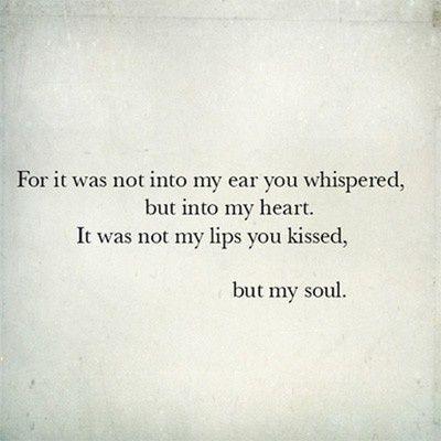 pois não era em meu ouvido que você sussurrou, mas em meu coração.  Não foi meus lábios que você beijou,  mas a minha alma.