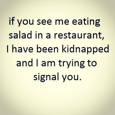 If you see me eating salad in a restaurant, I have been kidnapped and I am trying to signal you.