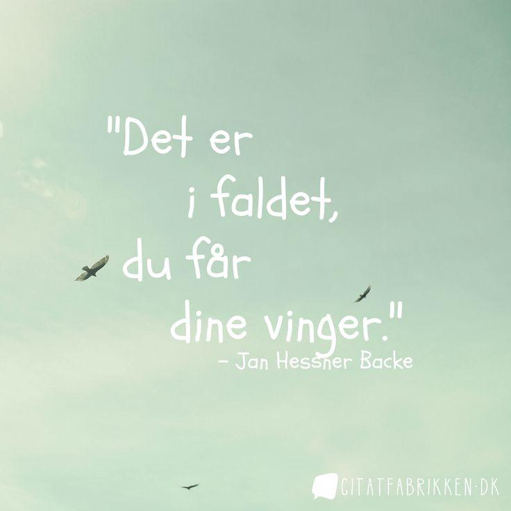 """""""Det er i faldet, du får dine vinger."""" http://citatfabrikken.dk/citat/jan-hessner-backe/1790/"""