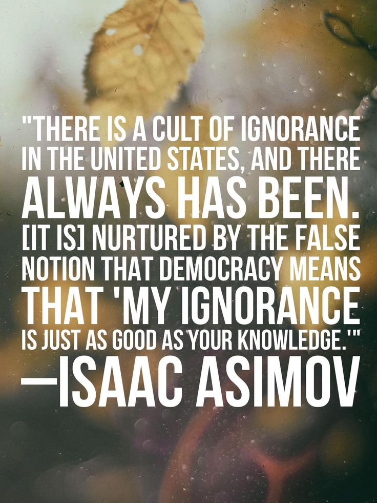 """""""There is a cult of ignorance in the United States... nurtured by the false notion that democracy means that 'my ignorance is just as good as your knowledge' ."""" - Isaac Asimov [1200 x 1600] : QuotesPorn"""