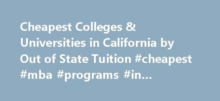 Cheapest Colleges & Universities in California by Out of State Tuition #cheapest #mba #programs #in #california http://fiji.remmont.com/cheapest-colleges-universities-in-california-by-out-of-state-tuition-cheapest-mba-programs-in-california/  # California Out of State Tuition Ranking Cheapest Colleges in California by Out of State Tuition If you're looking for an affordable university in California but aren't a state resident, these are the least expensive out of state colleges to consider…
