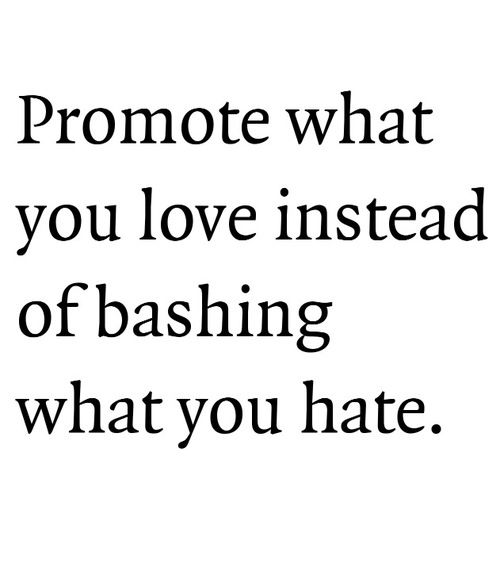 truth - promote what you love instead of bashing what you hate