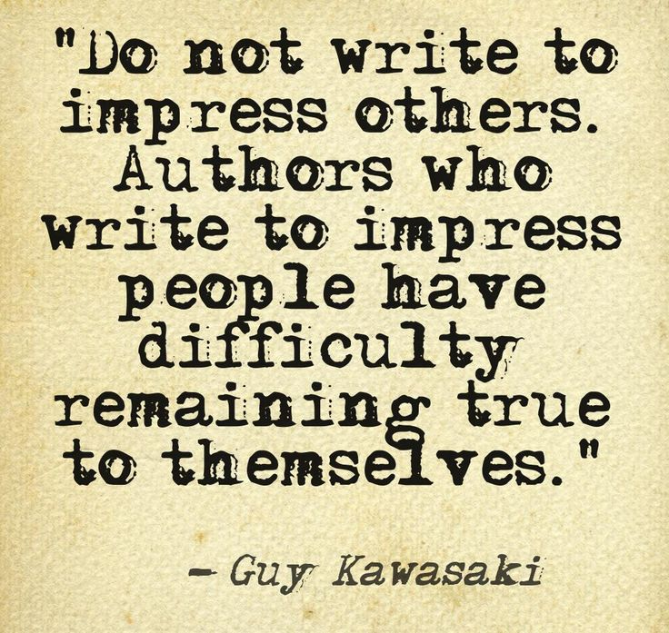 Do not write to impress others. Authors who write to impress people have difficulty remaining true to themselves. :  http://www.amazon.com/APE-Publisher-:  Entrepreneur-How-Publish-ebook/dp/B00AGFU5VS/ref=sr_1_1_bnp_1_kin?ie=UTF8&qid=1379115875&sr=8-1&keywords=ape:  You read it!