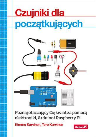 Czujniki dla początkujących. Poznaj otaczający Cię świat za pomocą elektroniki, Arduino i Raspberry Pi - Kimmo Karvinen, Tero Karvinen
