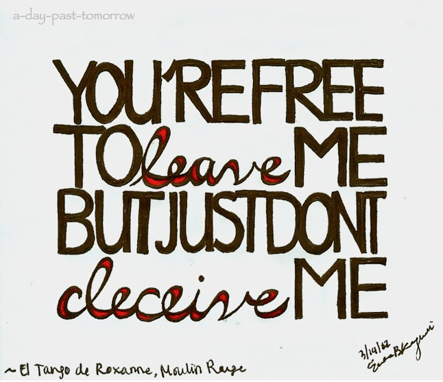You're free to leave me, but just don't deceive me - Moulin Rouge, El Tango de Roxanne