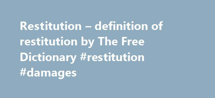 Restitution – definition of restitution by The Free Dictionary #restitution #damages http://wichita.remmont.com/restitution-definition-of-restitution-by-the-free-dictionary-restitution-damages/  # restitution References in classic literature ? Such being the case, and he, the old bachelor, in possession of the ill-gotten spoil,–with the black stain of blood sunken deep into it, and still to be scented by conscientious nostrils, –the question occurred, whether it were not imperative upon him…