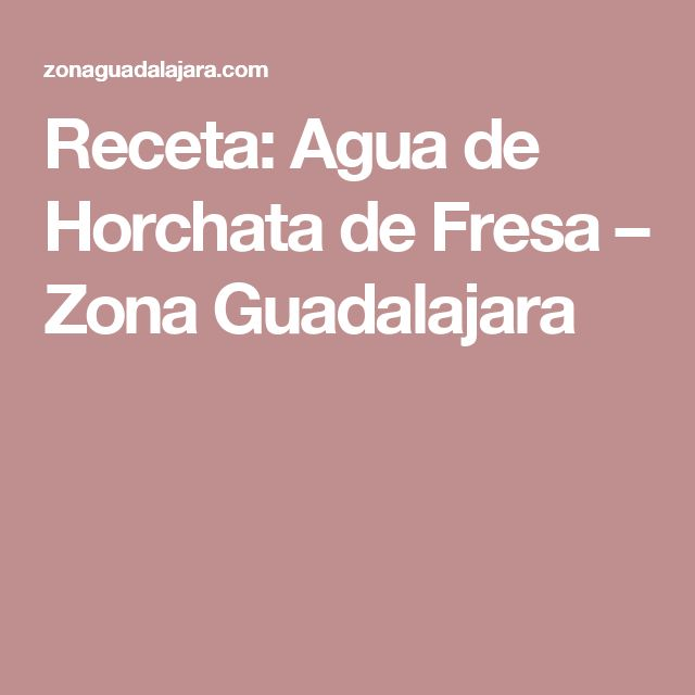 Receta: Agua de Horchata de Fresa – Zona Guadalajara