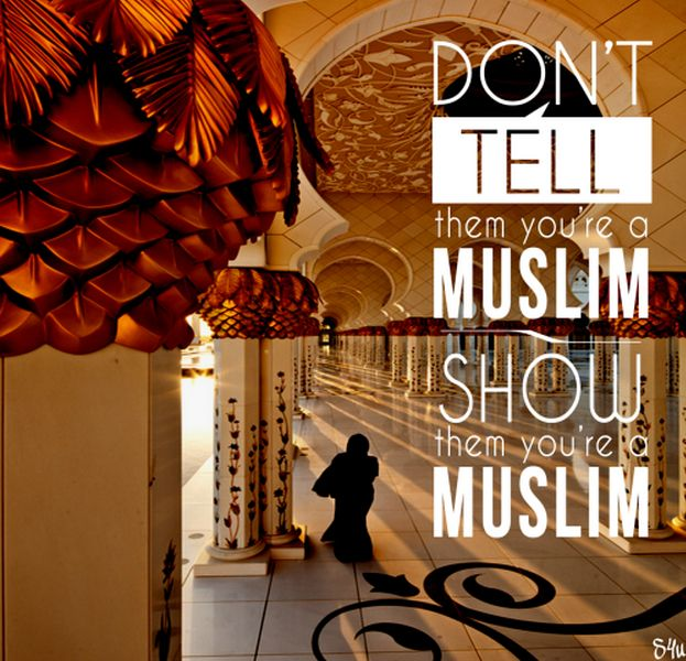 Don't tell them you're Muslim, show them you're a Muslim.