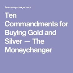 Ten Commandments for Buying Gold and Silver — The Moneychanger