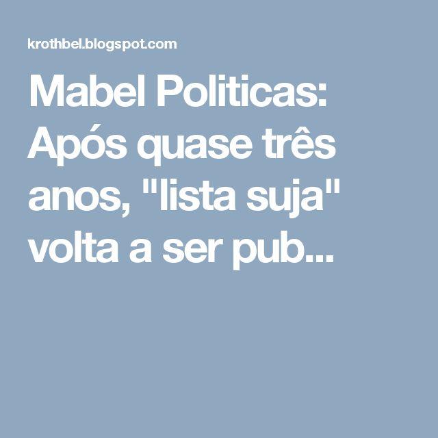 """Mabel Politicas: Após quase três anos, """"lista suja"""" volta a ser pub..."""