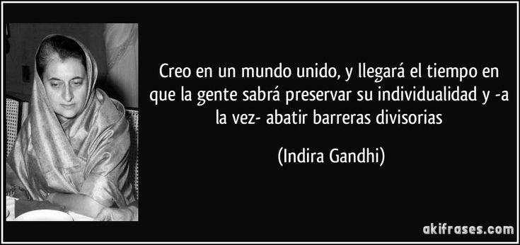 Creo en un mundo unido, y llegará el tiempo en que la gente sabrá preservar su individualidad y -a la vez- abatir barreras divisorias (Indira Gandhi)