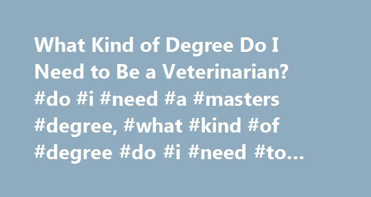 What Kind of Degree Do I Need to Be a Veterinarian? #do #i #need #a #masters #degree, #what #kind #of #degree #do #i #need #to #be #a #veterinarian http://denver.remmont.com/what-kind-of-degree-do-i-need-to-be-a-veterinarian-do-i-need-a-masters-degree-what-kind-of-degree-do-i-need-to-be-a-veterinarian/  # What Kind of Degree Do I Need to Be a Veterinarian? Find schools that offer these popular programs Laboratory Animal Medicine Large Animal and Equine Medicine Veterinary Anatomy Veterinary…
