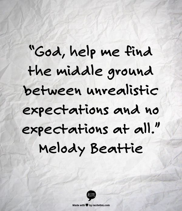 """God, help me find the middle ground between unrealistic expectations and no expectations at all."" Melody Beattie"