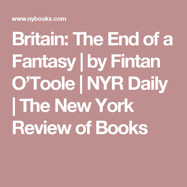 Britain: The End of a Fantasy | by Fintan O'Toole | NYR Daily | The New York Review of Books